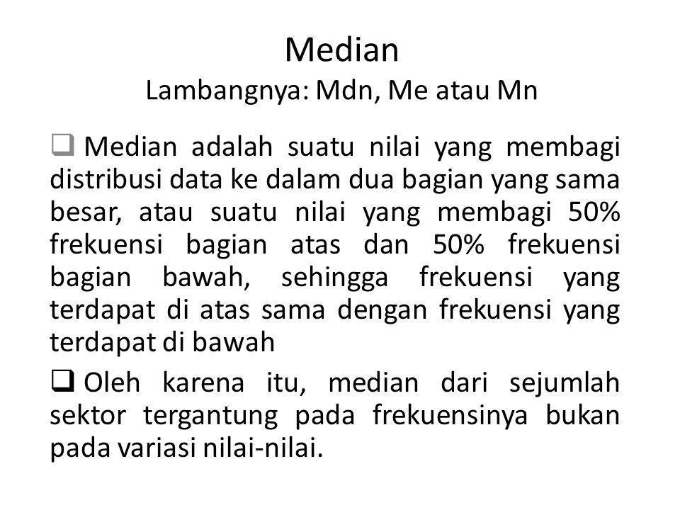 Median Lambangnya: Mdn, Me atau Mn  Median adalah suatu nilai yang membagi distribusi data ke dalam dua bagian yang sama besar, atau suatu nilai yang membagi 50% frekuensi bagian atas dan 50% frekuensi bagian bawah, sehingga frekuensi yang terdapat di atas sama dengan frekuensi yang terdapat di bawah  Oleh karena itu, median dari sejumlah sektor tergantung pada frekuensinya bukan pada variasi nilai-nilai.
