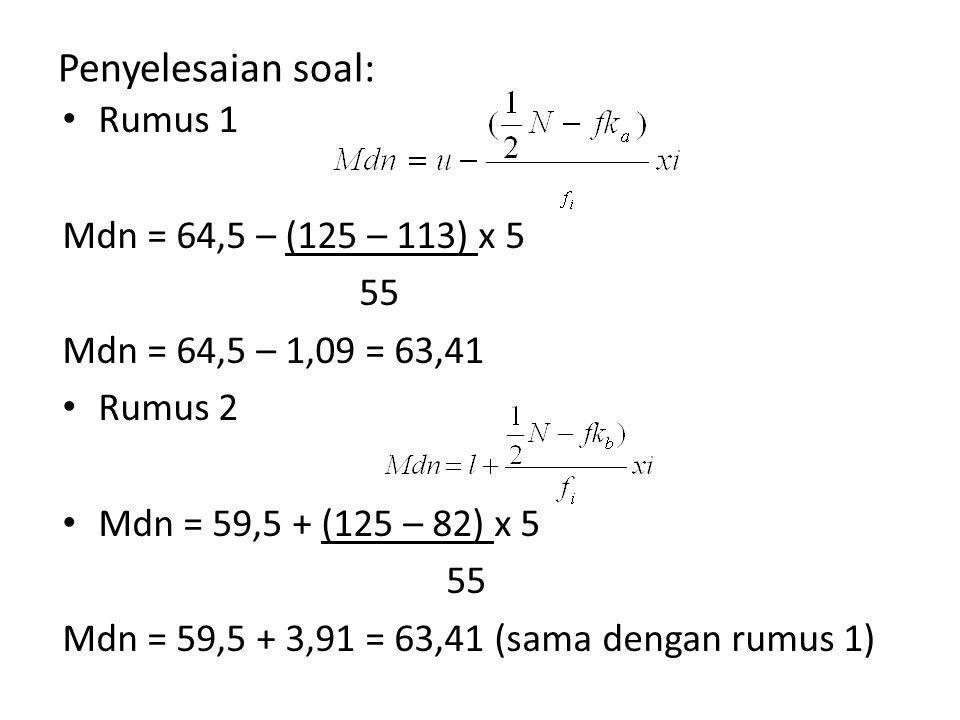 Penyelesaian soal: Rumus 1 Mdn = 64,5 – (125 – 113) x 5 55 Mdn = 64,5 – 1,09 = 63,41 Rumus 2 Mdn = 59,5 + (125 – 82) x 5 55 Mdn = 59,5 + 3,91 = 63,41 (sama dengan rumus 1)