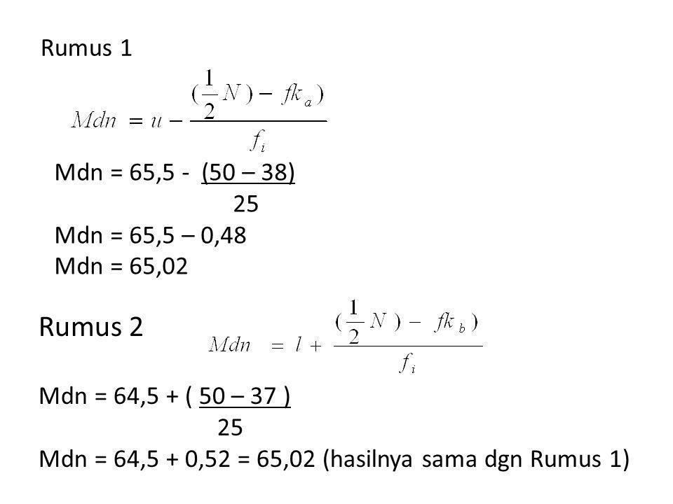 Rumus 1 Mdn = 65,5 - (50 – 38) 25 Mdn = 65,5 – 0,48 Mdn = 65,02 Rumus 2 Mdn = 64,5 + ( 50 – 37 ) 25 Mdn = 64,5 + 0,52 = 65,02 (hasilnya sama dgn Rumus 1)