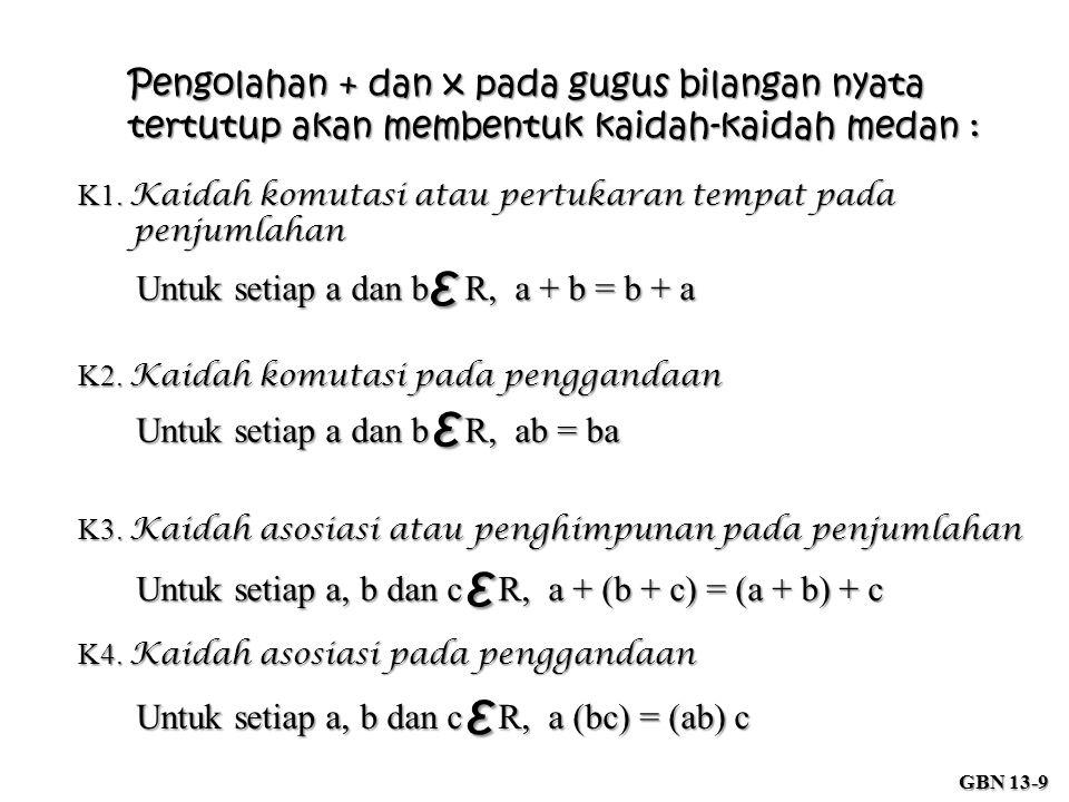 Pengolahan + dan x pada gugus bilangan nyata tertutup akan membentuk kaidah-kaidah medan : K1. Kaidah komutasi atau pertukaran tempat pada penjumlahan