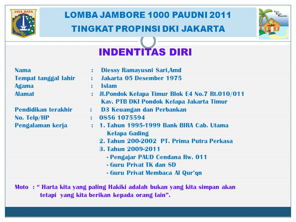 LOMBA JAMBORE 1000 PAUDNI 2011 TINGKAT PROPINSI DKI JAKARTA INDENTITAS DIRI Nama : Diessy Ramayusni Sari,Amd Tempat tanggal lahir : Jakarta 05 Desembe