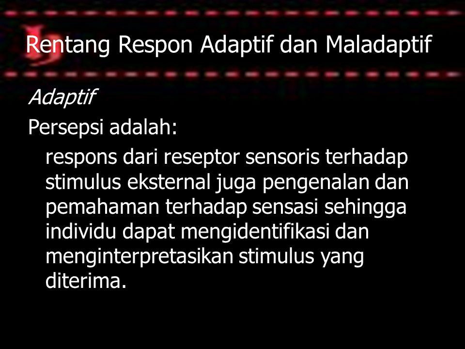 Rentang Respon Adaptif dan Maladaptif Adaptif Persepsi adalah: respons dari reseptor sensoris terhadap stimulus eksternal juga pengenalan dan pemahama