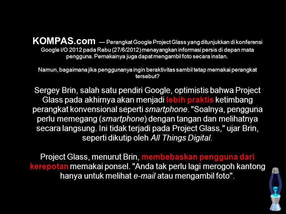 KOMPAS.com — Perangkat Google Project Glass yang ditunjukkan di konferensi Google I/O 2012 pada Rabu (27/6/2012) menayangkan informasi persis di depan