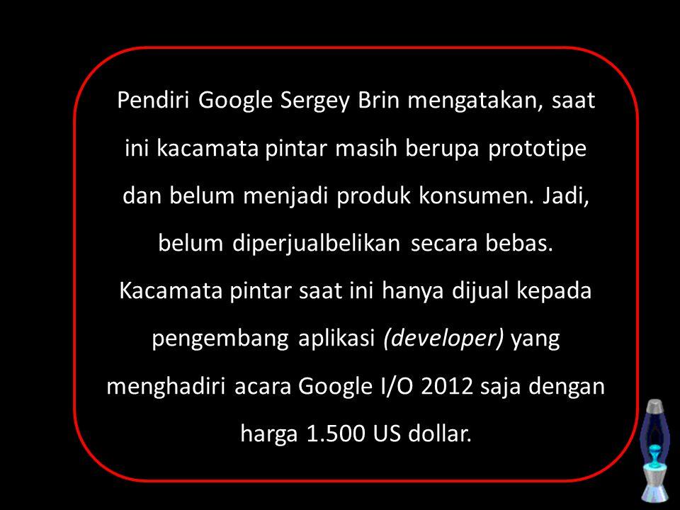 Pendiri Google Sergey Brin mengatakan, saat ini kacamata pintar masih berupa prototipe dan belum menjadi produk konsumen. Jadi, belum diperjualbelikan