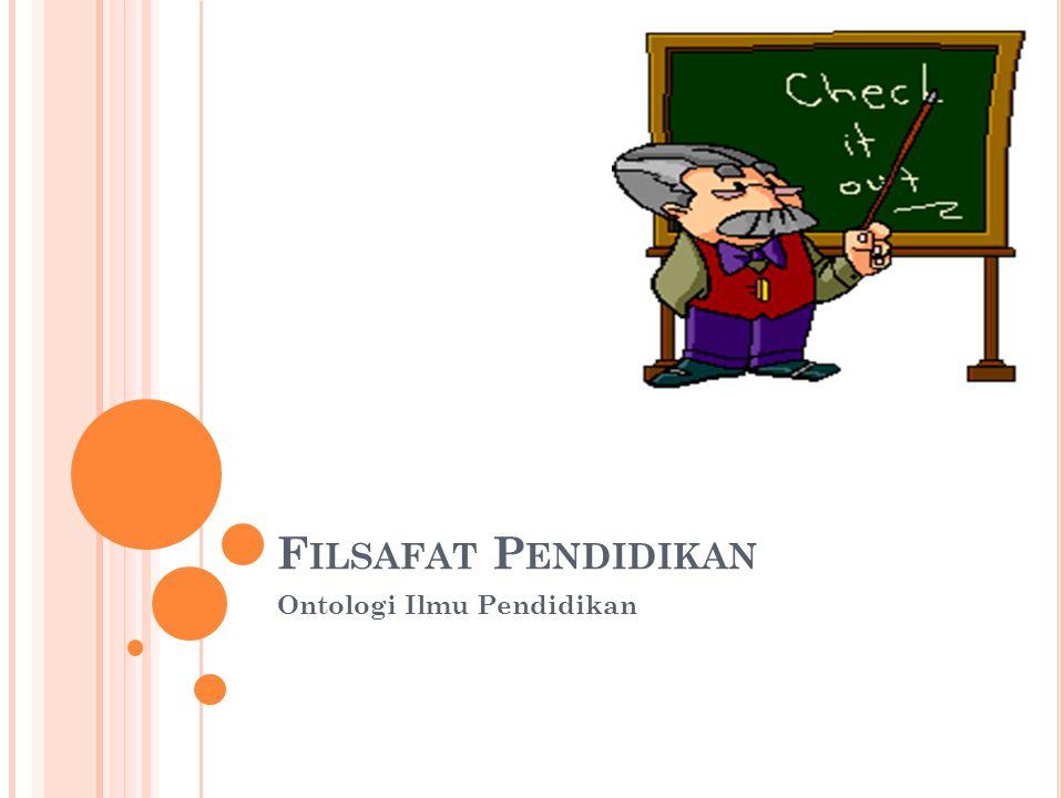 F ILSAFAT P ENDIDIKAN Ontologi Ilmu Pendidikan