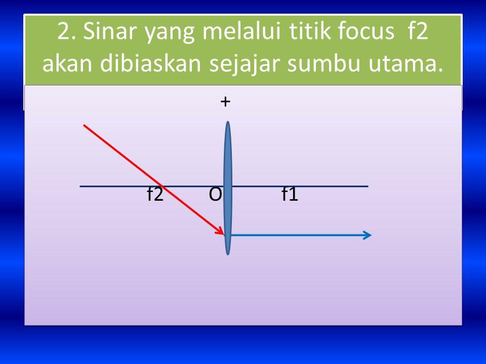 2. Sinar yang melalui titik focus f2 akan dibiaskan sejajar sumbu utama. + f2 O f1 +