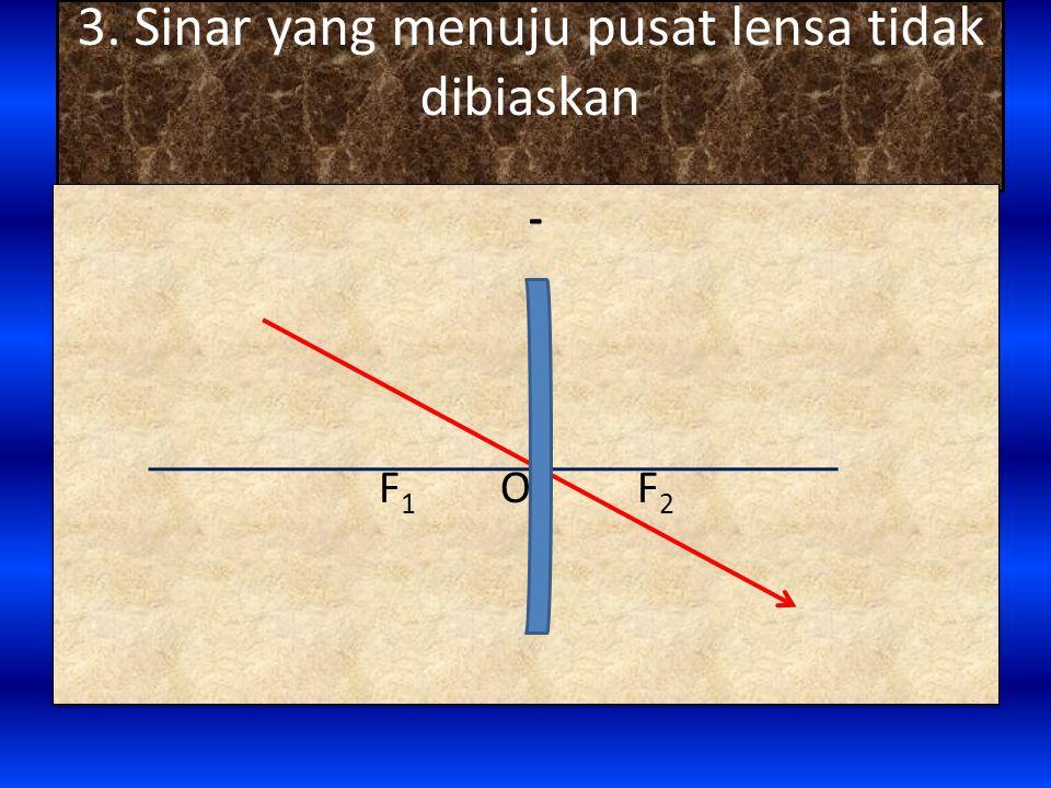 3. Sinar yang menuju pusat lensa tidak dibiaskan - F 1 O F 2 -