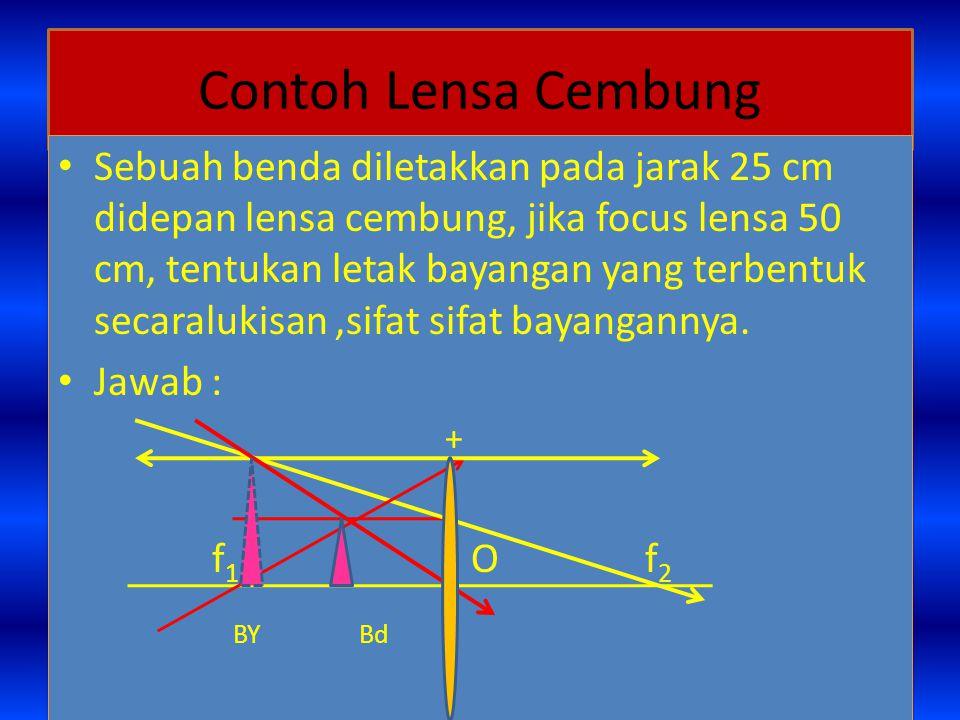 Contoh Lensa Cembung Sebuah benda diletakkan pada jarak 25 cm didepan lensa cembung, jika focus lensa 50 cm, tentukan letak bayangan yang terbentuk secaralukisan,sifat sifat bayangannya.