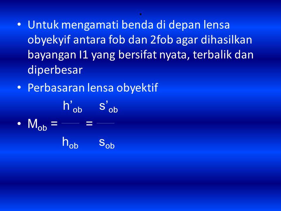 . Untuk mengamati benda di depan lensa obyekyif antara fob dan 2fob agar dihasilkan bayangan I1 yang bersifat nyata, terbalik dan diperbesar Perbasaran lensa obyektif h' ob s' ob M ob = = h ob s ob