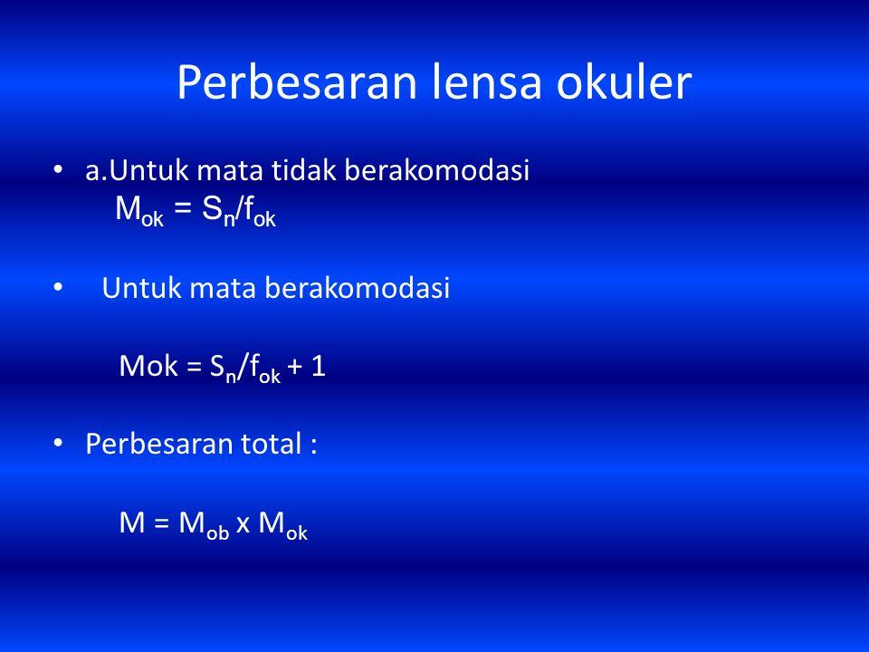 Perbesaran lensa okuler a.Untuk mata tidak berakomodasi M ok = S n /f ok Untuk mata berakomodasi Mok = S n /f ok + 1 Perbesaran total : M = M ob x M ok