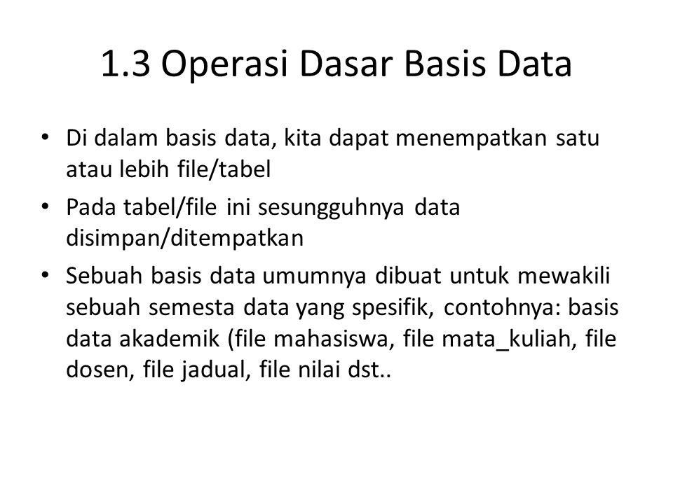 1.3 Operasi Dasar Basis Data Di dalam basis data, kita dapat menempatkan satu atau lebih file/tabel Pada tabel/file ini sesungguhnya data disimpan/dit
