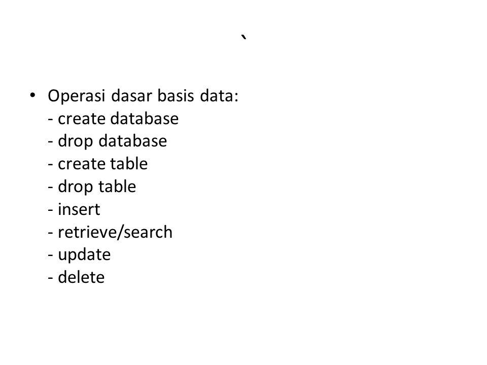 ` Operasi dasar basis data: - create database - drop database - create table - drop table - insert - retrieve/search - update - delete