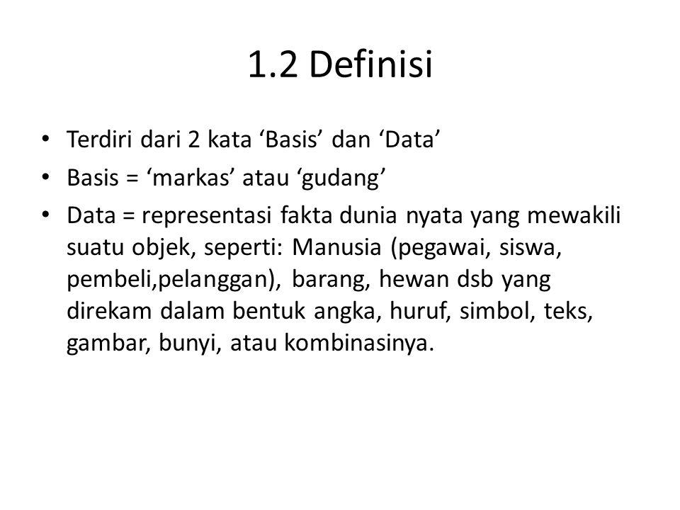 1.2 Definisi Terdiri dari 2 kata 'Basis' dan 'Data' Basis = 'markas' atau 'gudang' Data = representasi fakta dunia nyata yang mewakili suatu objek, se