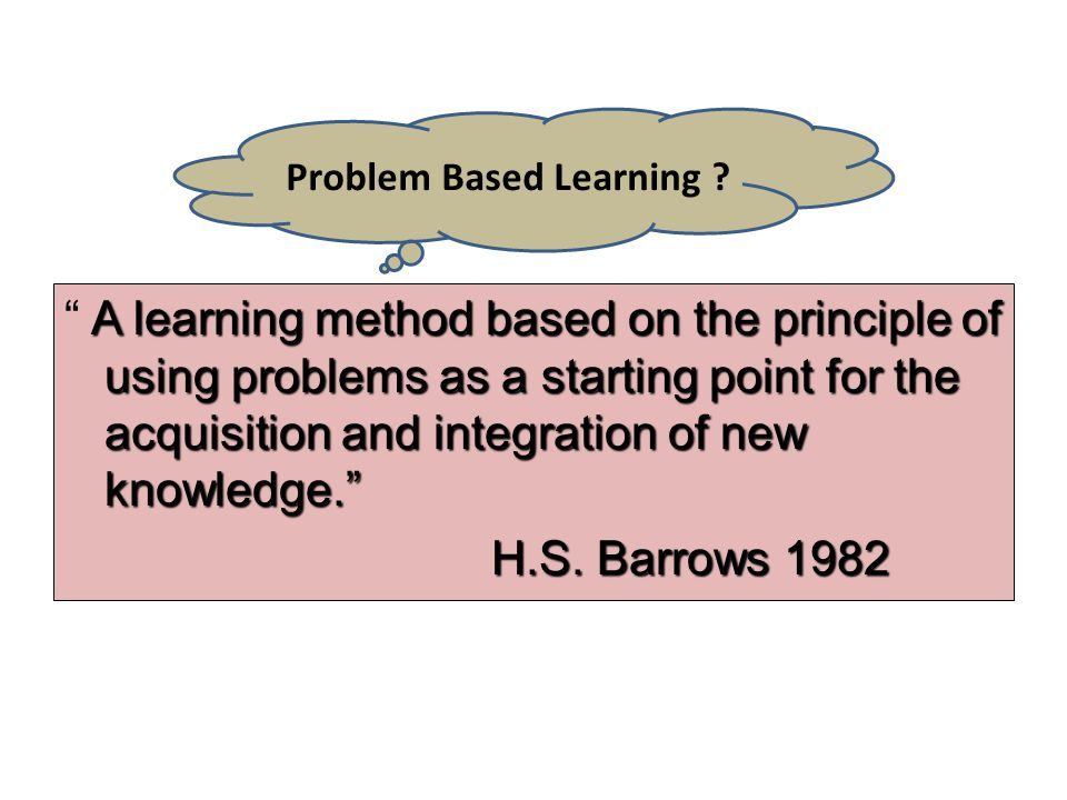 "A learning method based on the principle of using problems as a starting point for the acquisition and integration of new knowledge."" "" A learning met"