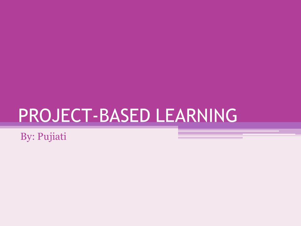 PROJECT-BASED LEARNING By: Pujiati