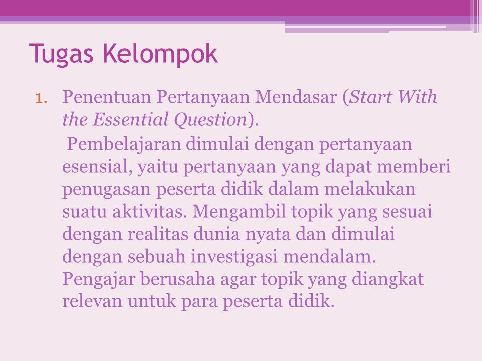 Tugas Kelompok 1.Penentuan Pertanyaan Mendasar (Start With the Essential Question). Pembelajaran dimulai dengan pertanyaan esensial, yaitu pertanyaan