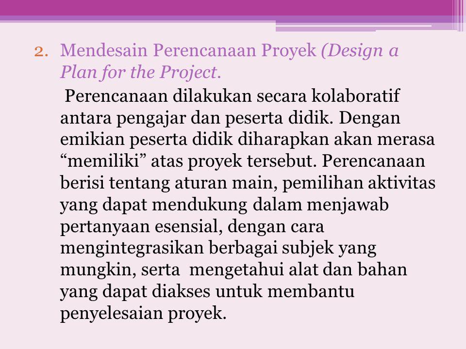 2.Mendesain Perencanaan Proyek (Design a Plan for the Project. Perencanaan dilakukan secara kolaboratif antara pengajar dan peserta didik. Dengan emik