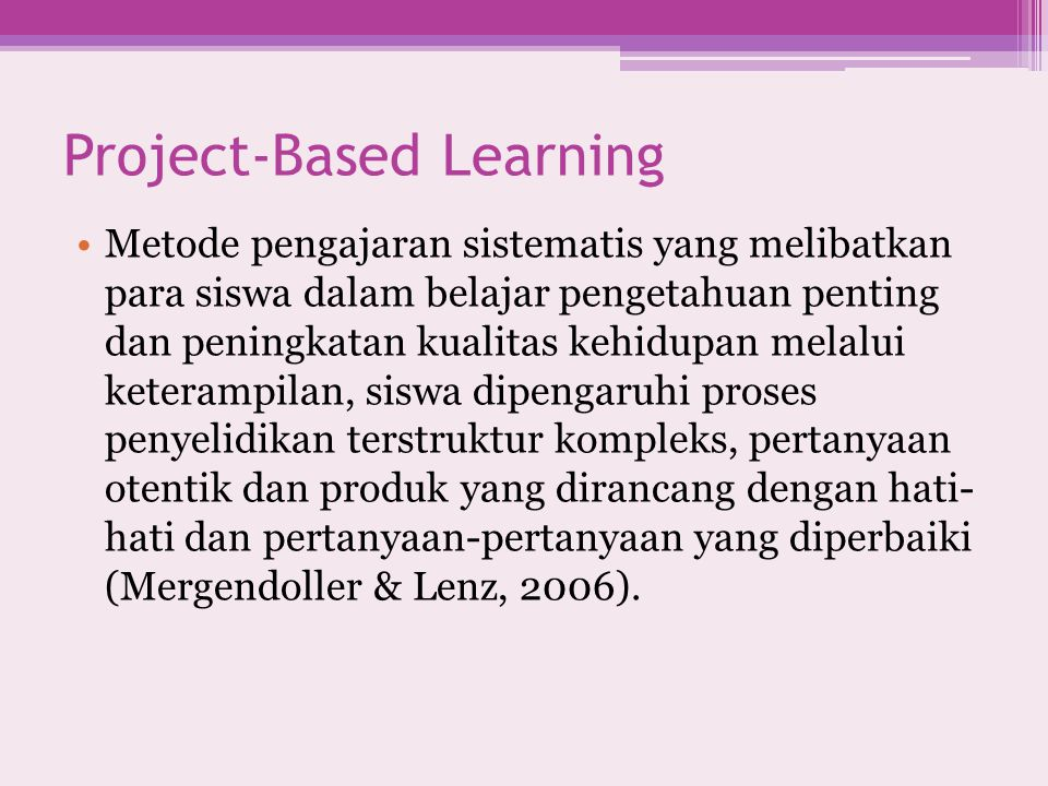 Project-Based Learning Metode pengajaran sistematis yang melibatkan para siswa dalam belajar pengetahuan penting dan peningkatan kualitas kehidupan me