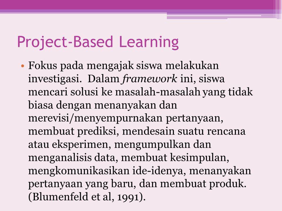 Project-Based Learning Fokus pada mengajak siswa melakukan investigasi. Dalam framework ini, siswa mencari solusi ke masalah-masalah yang tidak biasa