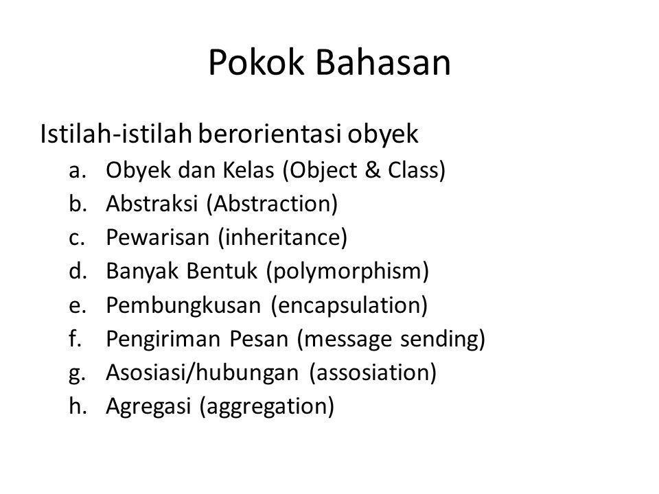 Pokok Bahasan Istilah-istilah berorientasi obyek a.Obyek dan Kelas (Object & Class) b.Abstraksi (Abstraction) c.Pewarisan (inheritance) d.Banyak Bentu