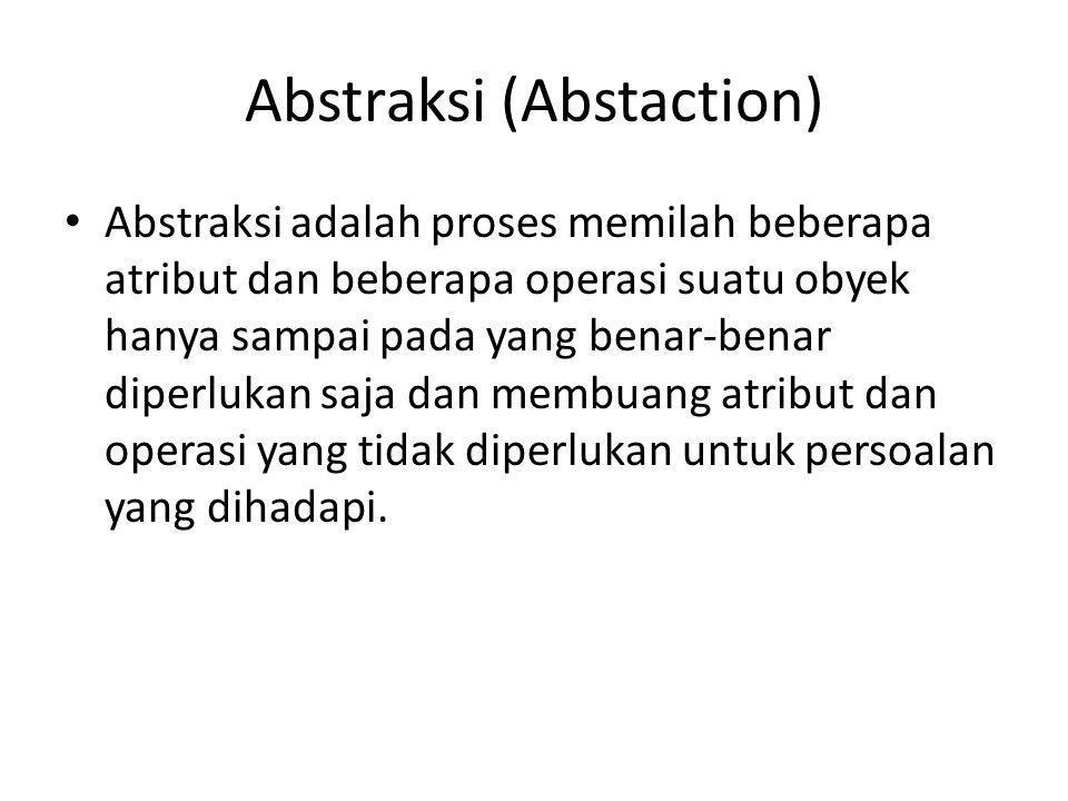 Abstraksi (Abstaction) Abstraksi adalah proses memilah beberapa atribut dan beberapa operasi suatu obyek hanya sampai pada yang benar-benar diperlukan saja dan membuang atribut dan operasi yang tidak diperlukan untuk persoalan yang dihadapi.