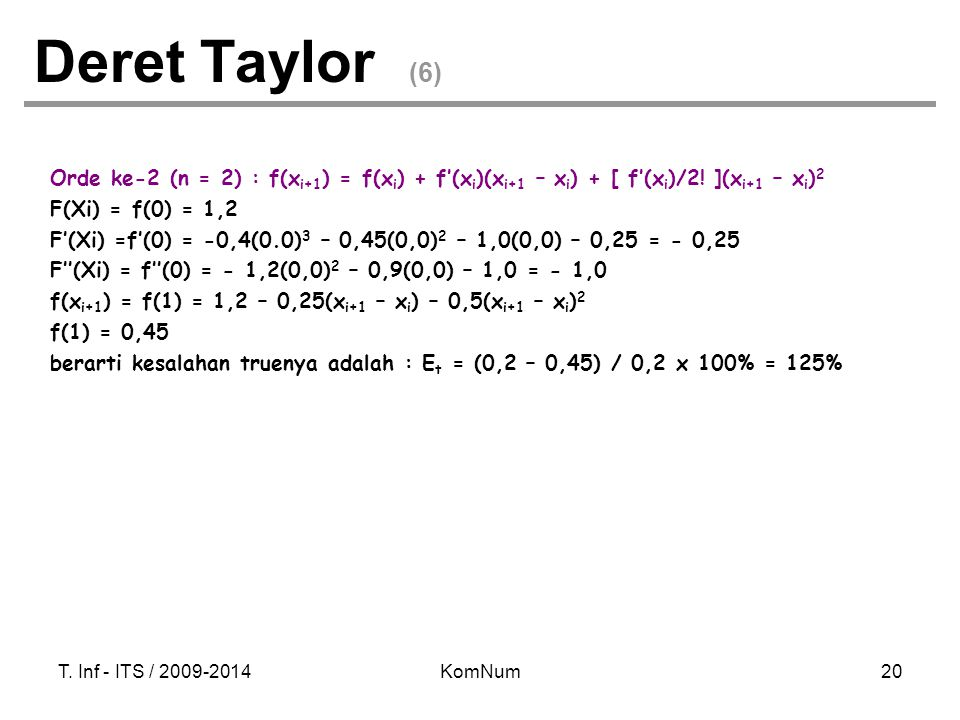 T. Inf - ITS / 2009-2014KomNum20 Deret Taylor (6) Orde ke-2 (n = 2) : f(x i+1 ) = f(x i ) + f'(x i )(x i+1 – x i ) + [ f'(x i )/2! ](x i+1 – x i ) 2 F