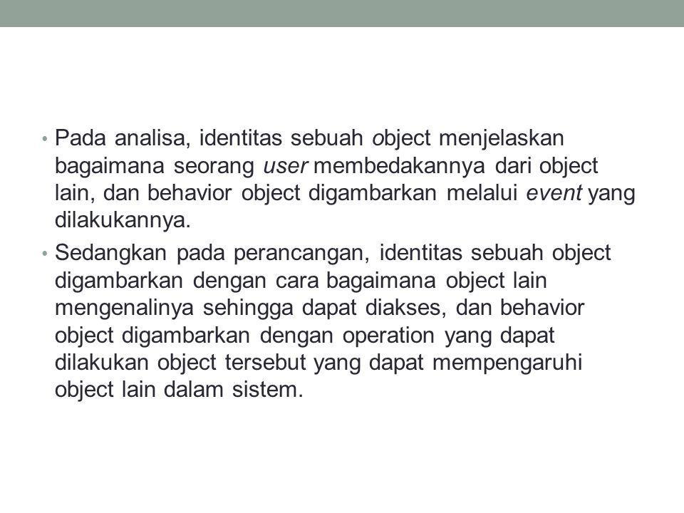Pada analisa, identitas sebuah object menjelaskan bagaimana seorang user membedakannya dari object lain, dan behavior object digambarkan melalui event
