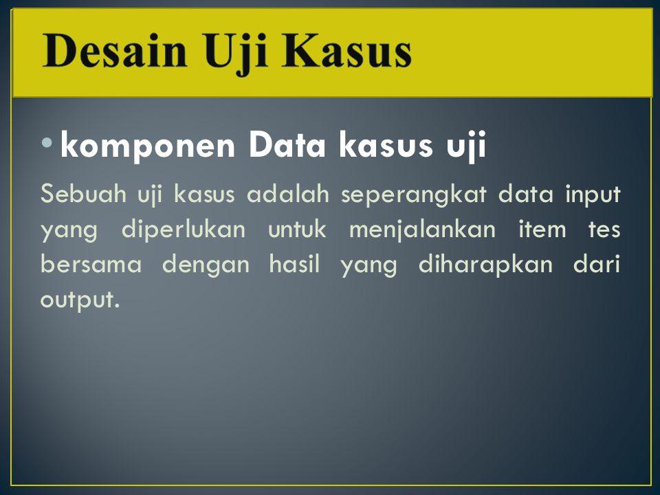 komponen Data kasus uji Sebuah uji kasus adalah seperangkat data input yang diperlukan untuk menjalankan item tes bersama dengan hasil yang diharapkan dari output.