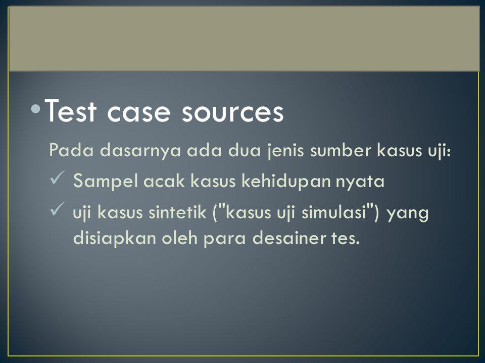 Test case sources Pada dasarnya ada dua jenis sumber kasus uji: Sampel acak kasus kehidupan nyata uji kasus sintetik ( kasus uji simulasi ) yang disiapkan oleh para desainer tes.