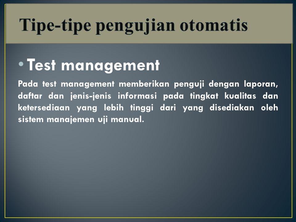 Test management Pada test management memberikan penguji dengan laporan, daftar dan jenis-jenis informasi pada tingkat kualitas dan ketersediaan yang lebih tinggi dari yang disediakan oleh sistem manajemen uji manual.