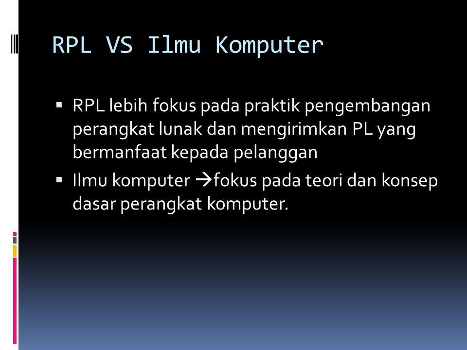 RPL VS Ilmu Komputer  RPL lebih fokus pada praktik pengembangan perangkat lunak dan mengirimkan PL yang bermanfaat kepada pelanggan  Ilmu komputer 