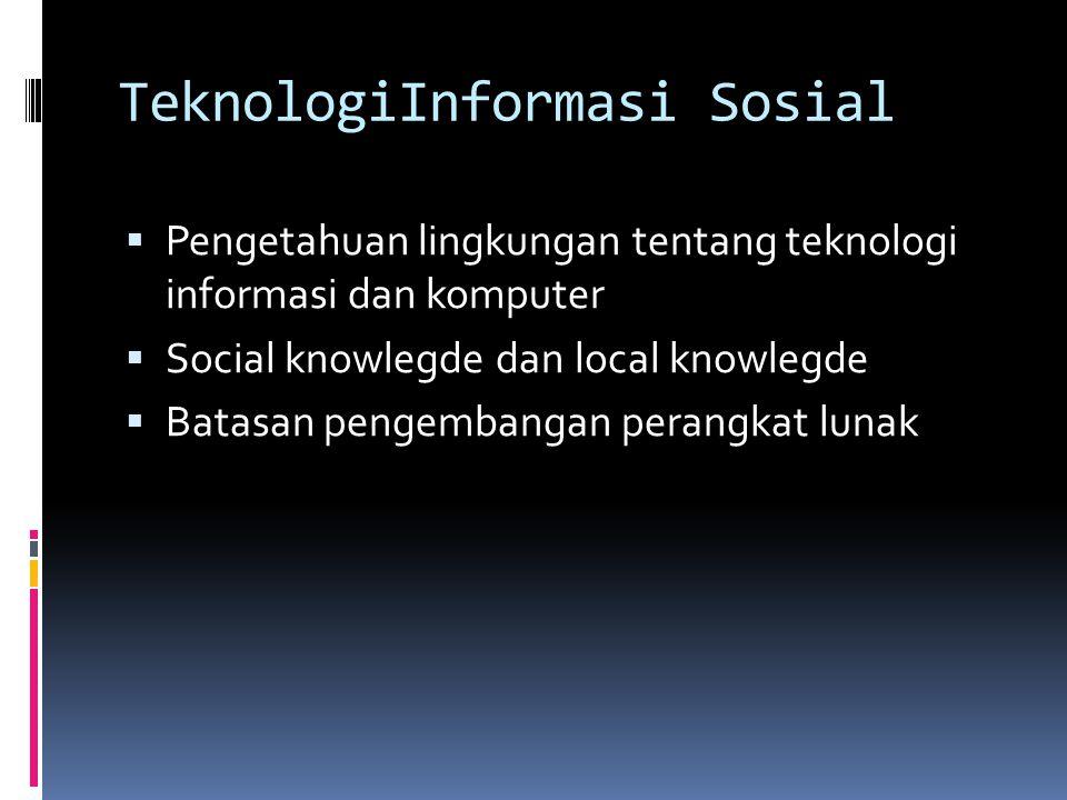 TeknologiInformasi Sosial  Pengetahuan lingkungan tentang teknologi informasi dan komputer  Social knowlegde dan local knowlegde  Batasan pengemban