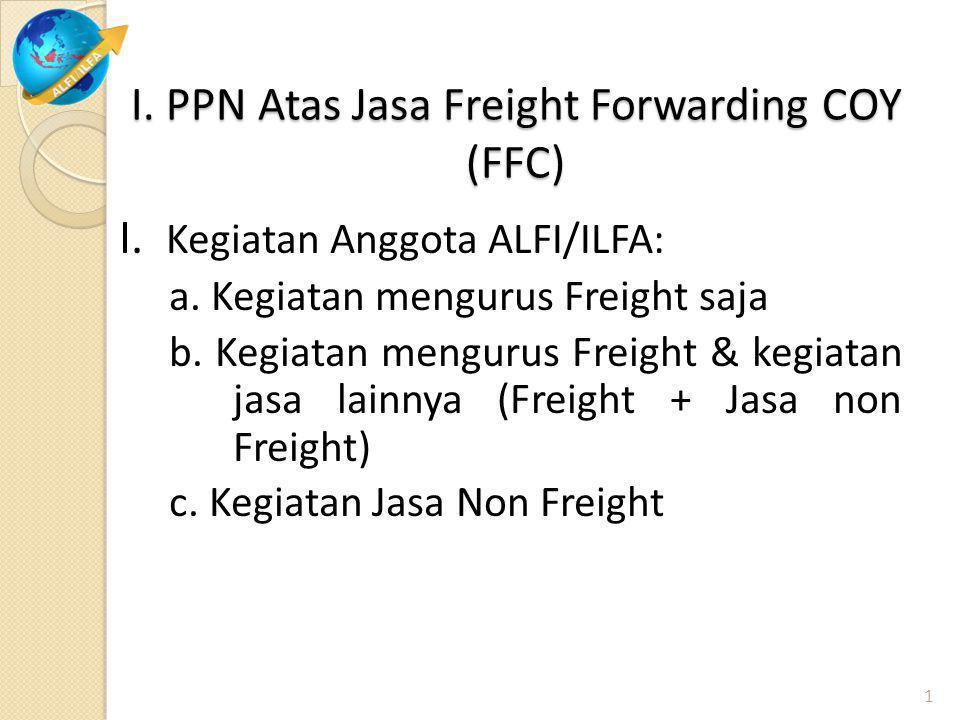 I. PPN Atas Jasa Freight Forwarding COY (FFC) I. Kegiatan Anggota ALFI/ILFA: a. Kegiatan mengurus Freight saja b. Kegiatan mengurus Freight & kegiatan