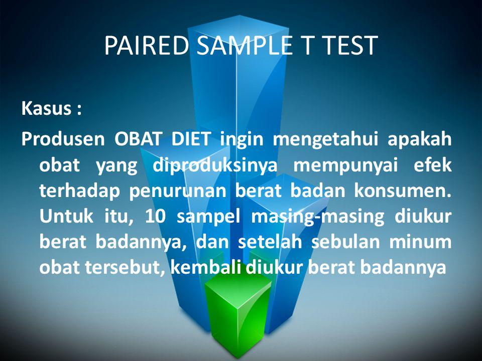 PAIRED SAMPLE T TEST Kasus : Produsen OBAT DIET ingin mengetahui apakah obat yang diproduksinya mempunyai efek terhadap penurunan berat badan konsumen