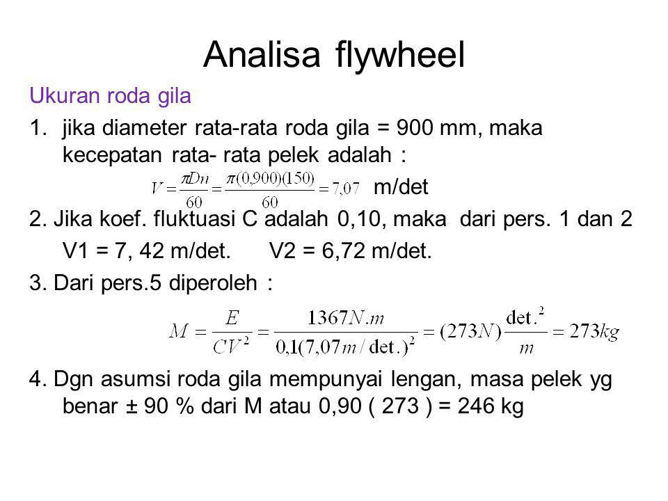 Analisa flywheel Ukuran roda gila 1.jika diameter rata-rata roda gila = 900 mm, maka kecepatan rata- rata pelek adalah : m/det 2. Jika koef. fluktuasi