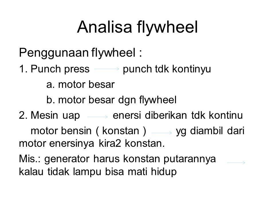 Analisa flywheel Penggunaan flywheel : 1. Punch press punch tdk kontinyu a. motor besar b. motor besar dgn flywheel 2. Mesin uap enersi diberikan tdk