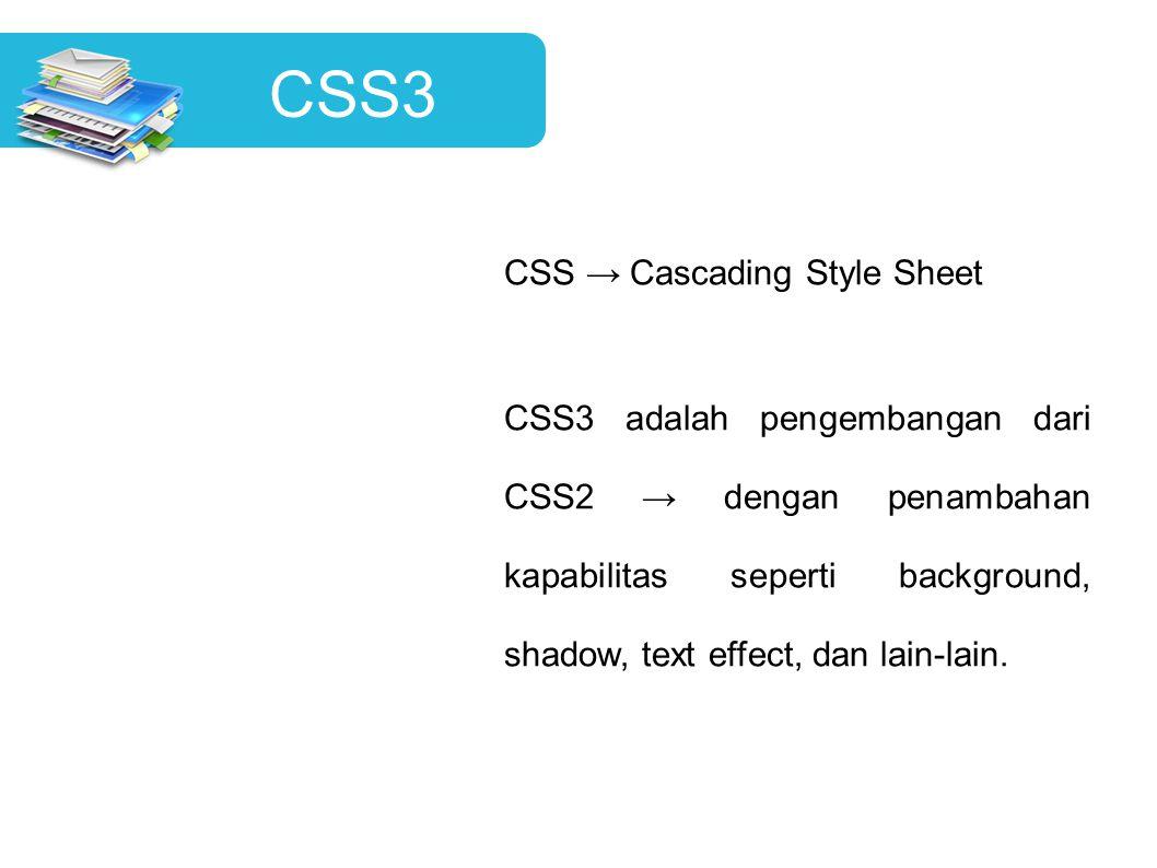 CSS3 CSS → Cascading Style Sheet CSS3 adalah pengembangan dari CSS2 → dengan penambahan kapabilitas seperti background, shadow, text effect, dan lain-