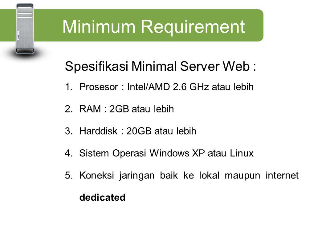 Minimum Requirement Spesifikasi Minimal Server Web : 1.Prosesor : Intel/AMD 2.6 GHz atau lebih 2.RAM : 2GB atau lebih 3.Harddisk : 20GB atau lebih 4.S