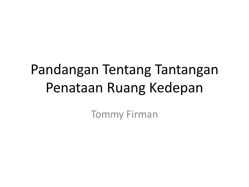 Pandangan Tentang Tantangan Penataan Ruang Kedepan Tommy Firman