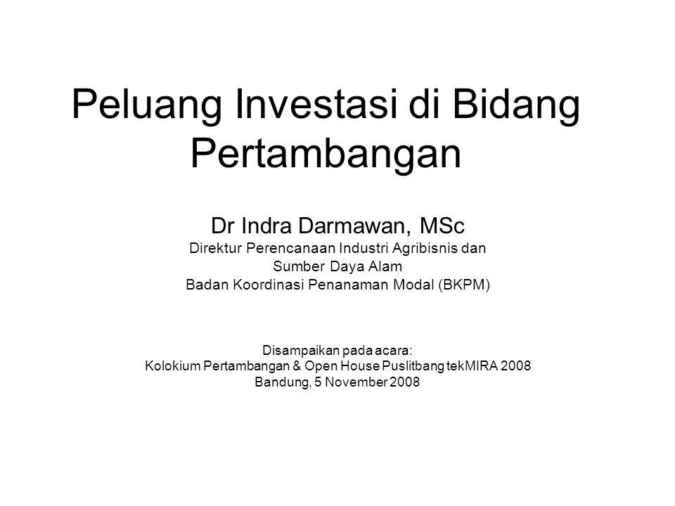 Peluang Investasi di Bidang Pertambangan Dr Indra Darmawan, MSc Direktur Perencanaan Industri Agribisnis dan Sumber Daya Alam Badan Koordinasi Penanam