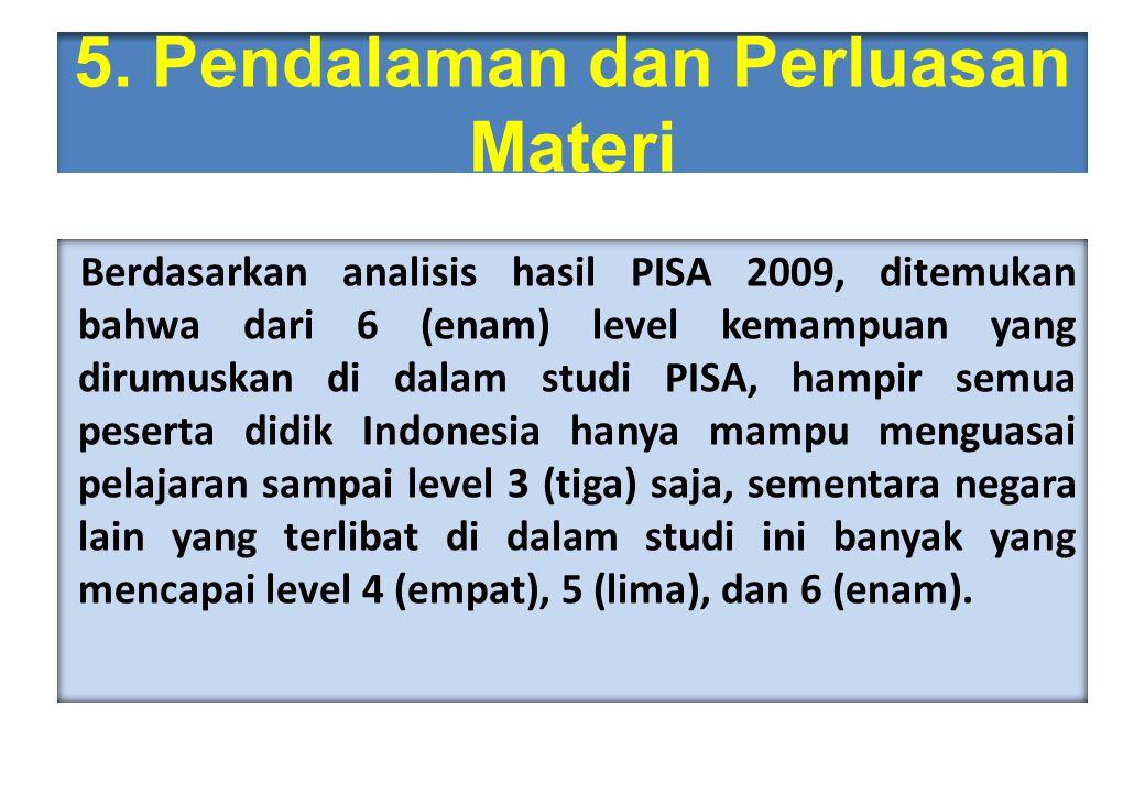 5. Pendalaman dan Perluasan Materi Berdasarkan analisis hasil PISA 2009, ditemukan bahwa dari 6 (enam) level kemampuan yang dirumuskan di dalam studi