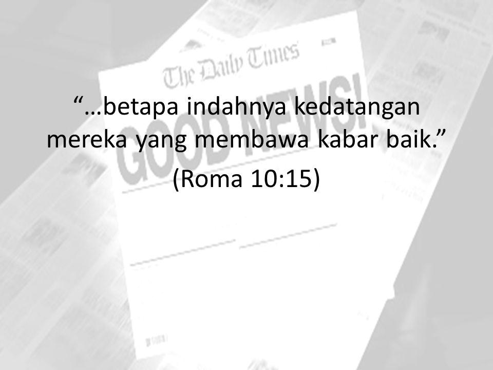 """""""…betapa indahnya kedatangan mereka yang membawa kabar baik."""" (Roma 10:15)"""