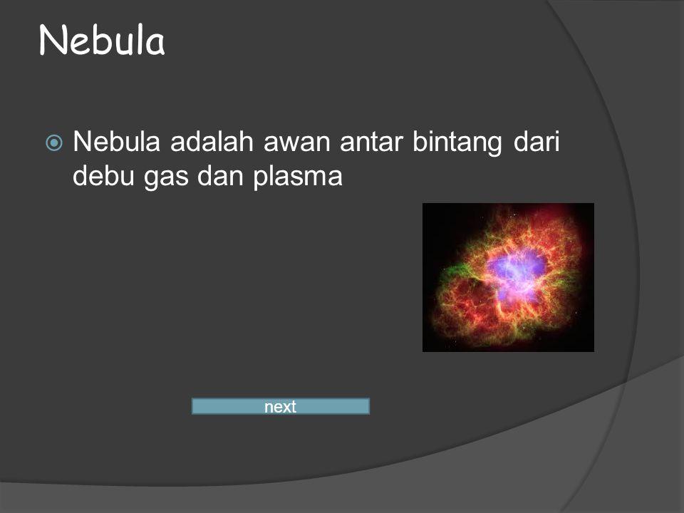 Nebula  Nebula adalah awan antar bintang dari debu gas dan plasma next