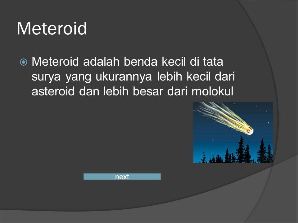 Meteroid  Meteroid adalah benda kecil di tata surya yang ukurannya lebih kecil dari asteroid dan lebih besar dari molokul next