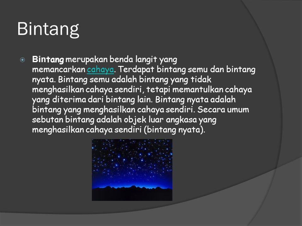 Bintang  Bin tang merupakan benda langit yang memancarkan cahaya. Terdapat bintang semu dan bintang nyata. Bintang semu adalah bintang yang tidak men