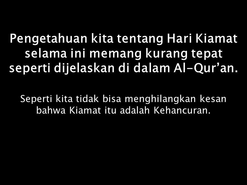 Padahal di dalam Al-Qur'an yang dimaksud dengan Hari Kiamat itu adalah Hari Setelah Kebangkitan Padahal di dalam Al-Qur'an yang dimaksud dengan Hari Kiamat itu adalah Hari Setelah Kebangkitan Adapun Kiamat itu sendiri disebut : Saa'ahh yang berarti Sa'at Kehancuran Adapun Kiamat itu sendiri disebut : Saa'ahh yang berarti Sa'at Kehancuran