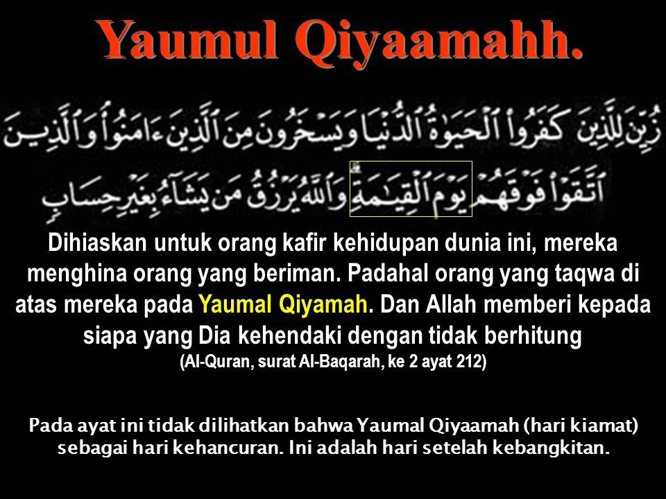 Dan apabila dikatakan: Sesungguhnya janji Allah itu lengkap dan sa'at kehancuran itu tidak ada keraguan padanya Kamu berkata: Kami tidak tahu tuh apa itu sa'at kehancuran, dan tidak kami sangka, melainkan sangka-sangka, dan tidak kami demikian yakin (Al-Quran, surat Al-Jaatsiyahhf, ke 45 ayat 32) Dan kepunyaan Allah kerajaan langit dan bumi, dan hari berdiri sa'at kehancuran, pada hari itu rugilah orang-orang yang membatalkan (Al-Quran, surat Al-Jatsiyahh, ke 45 ayat 27)