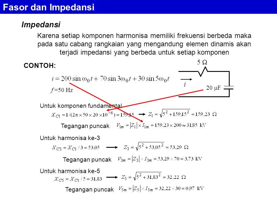 Impedansi Fasor dan Impedansi Karena setiap komponen harmonisa memiliki frekuensi berbeda maka pada satu cabang rangkaian yang mengandung elemen dinamis akan terjadi impedansi yang berbeda untuk setiap komponen CONTOH: 20  F 5  i f =50 Hz Untuk komponen fundamental Untuk harmonisa ke-3 Tegangan puncak Untuk harmonisa ke-5 Tegangan puncak