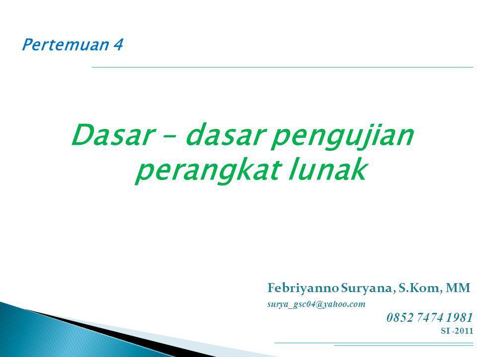 Pertemuan 4 Dasar – dasar pengujian perangkat lunak Febriyanno Suryana, S.Kom, MM surya_gsc04@yahoo.com 0852 7474 1981 SI -2011