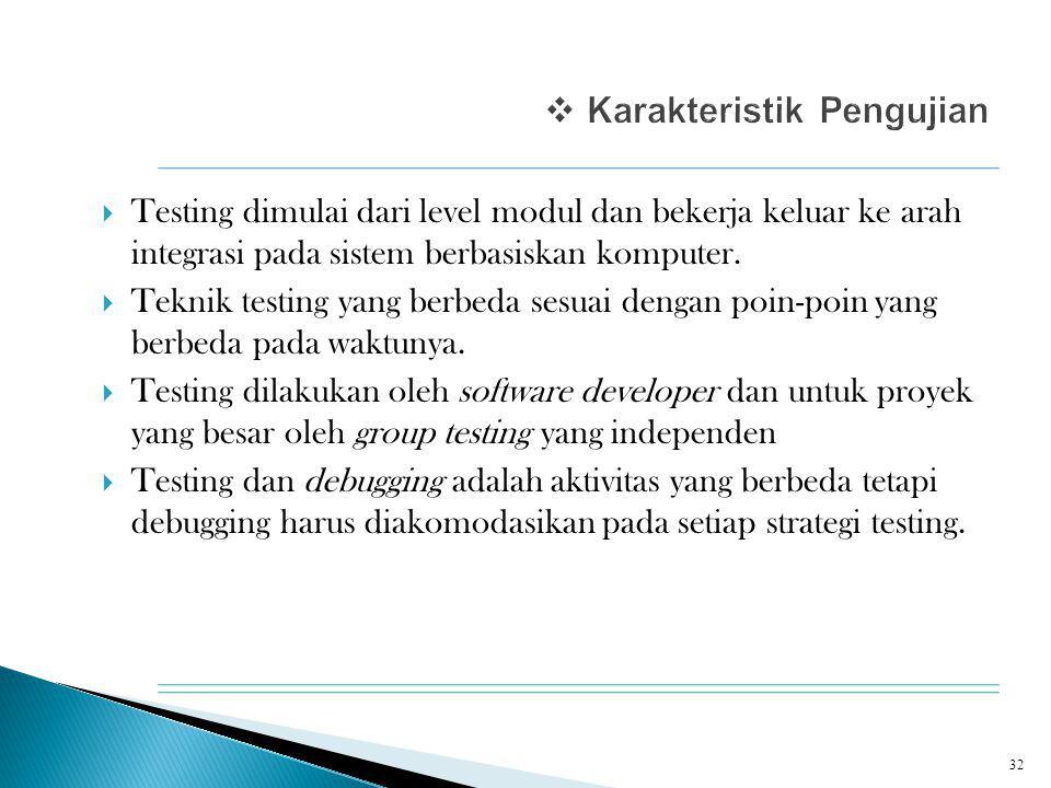  Testing dimulai dari level modul dan bekerja keluar ke arah integrasi pada sistem berbasiskan komputer.  Teknik testing yang berbeda sesuai dengan